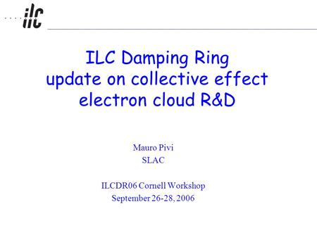 ILC Damping Ring update on collective effect electron cloud R&D Mauro Pivi SLAC ILCDR06 Cornell Workshop September 26-28, 2006.