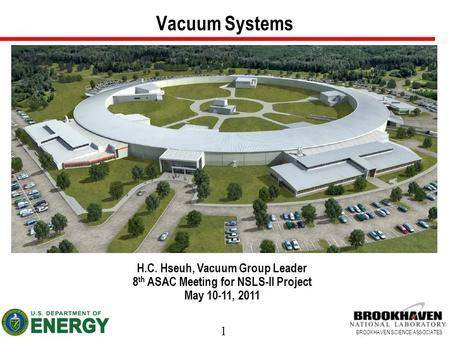 1 BROOKHAVEN SCIENCE ASSOCIATES Vacuum Systems H.C. Hseuh, Vacuum Group Leader 8 th ASAC Meeting for NSLS-II Project May 10-11, 2011.