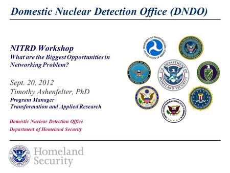 Domestic Nuclear Detection Office (DNDO) NITRD Workshop What are the Biggest Opportunities in Networking Problem? Sept. 20, 2012 Timothy Ashenfelter, PhD.