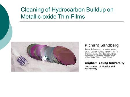 Cleaning of Hydrocarbon Buildup on Metallic-oxide Thin-Films Richard Sandberg Ross Robinson, Dr. David Allred, Dr. R. Steven Turley, Aaron Jackson, Shannon.