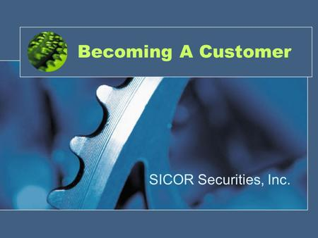 Becoming A Customer SICOR Securities, Inc.. How? In order to establish the client (customer) relationship between yourself, as a registered representative.