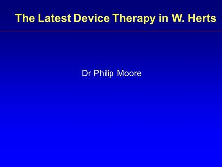 The Latest Device Therapy in W. Herts Dr Philip Moore.