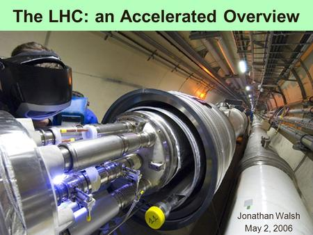 The LHC: an Accelerated Overview Jonathan Walsh May 2, 2006.