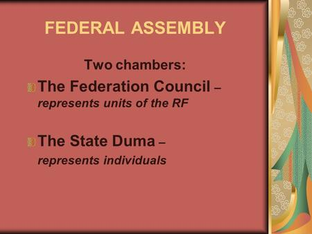 FEDERAL ASSEMBLY Two chambers: The Federation Council – represents units of the RF The State Duma – represents individuals.