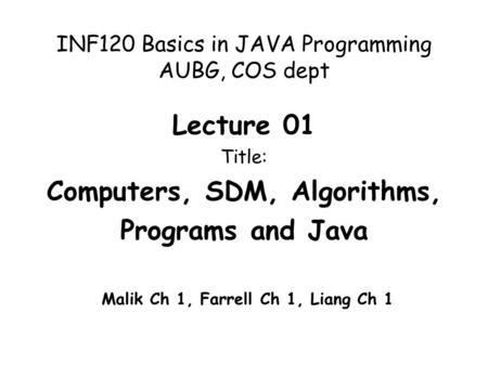 INF120 Basics in JAVA Programming AUBG, COS dept Lecture 01 Title: Computers, SDM, Algorithms, Programs and Java Malik Ch 1, Farrell Ch 1, Liang Ch 1.