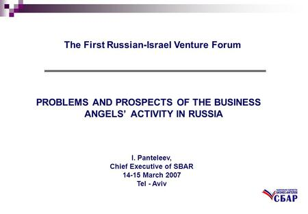 I. Panteleev, Chief Executive of SBAR 14-15 March 2007 Tel - Aviv The First Russian-Israel Venture Forum.