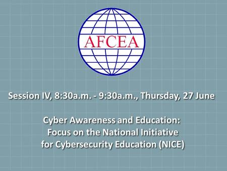 Session IV, 8:30a.m. - 9:30a.m., Thursday, 27 June Cyber Awareness and Education: Focus on the National Initiative for Cybersecurity Education (NICE)