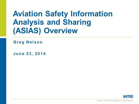 © 2014 The MITRE Corporation. All rights reserved. Greg Nelson June 23, 2014 Aviation Safety Information Analysis and Sharing (ASIAS) Overview.