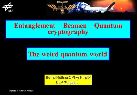 Institute of Technical Physics Entanglement – Beamen – Quantum cryptography The weird quantum world Bernd Hüttner CPhys FInstP DLR Stuttgart.