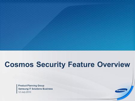 Cosmos Security Feature Overview Product Planning Group Samsung IT Solutions Business 12 July 2010.