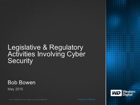 © 2014 WESTERN DIGITAL CORP. ALL RIGHTS RESERVED. Company Confidential Legislative & Regulatory Activities Involving Cyber Security Bob Bowen May 2015.