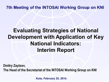 7th Meeting of the INTOSAI Working Group on KNI Kuta, February 25, 2014. Dmitry Zaytsev, The Head of the Secretariat of the INTOSAI Working Group on KNI.