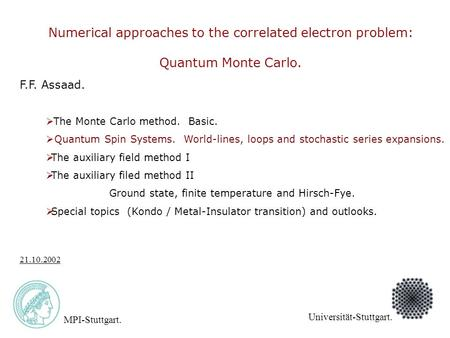 F.F. Assaad. MPI-Stuttgart. Universität-Stuttgart. 21.10.2002 Numerical approaches to the correlated electron problem: Quantum Monte Carlo.  The Monte.