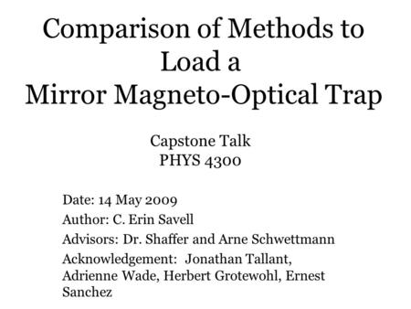 Comparison of Methods to Load a Mirror Magneto-Optical Trap Date: 14 May 2009 Author: C. Erin Savell Advisors: Dr. Shaffer and Arne Schwettmann Acknowledgement:
