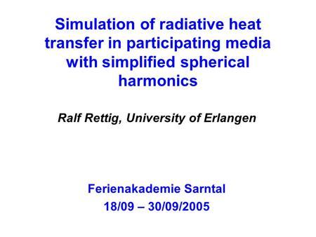 Simulation of radiative heat transfer in participating media with simplified spherical harmonics Ralf Rettig, University of Erlangen Ferienakademie Sarntal.