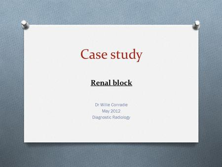 Case study Renal block Dr Willie Conradie May 2012 Diagnostic Radiology.