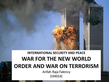INTERNATIONAL SECURITY AND PEACE WAR FOR THE NEW WORLD ORDER AND WAR ON TERRORISM Arifah Raja Falency (I34014)