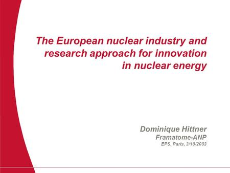 The European nuclear industry and research approach for innovation in nuclear energy Dominique Hittner Framatome-ANP EPS, Paris, 3/10/2003.
