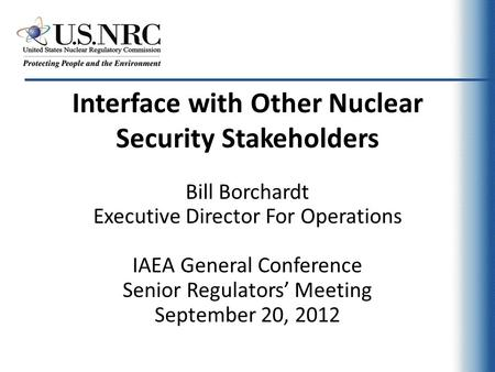 Interface with Other Nuclear Security Stakeholders Bill Borchardt Executive Director For Operations IAEA General Conference Senior Regulators' Meeting.