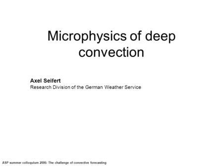 ASP summer colloquium 2006: The challenge of convective forecasting Microphysics of deep convection Axel Seifert Research Division of the German Weather.