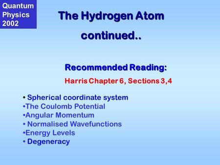 The Hydrogen Atom continued.. Quantum Physics 2002 Recommended Reading: Harris Chapter 6, Sections 3,4 Spherical coordinate system The Coulomb Potential.