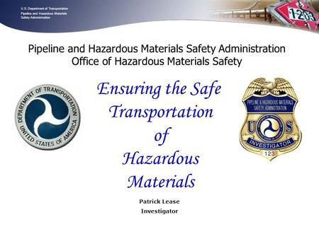 U.S. Department of Transportation Pipeline and Hazardous Materials Safety Administration - 1 - Patrick Lease Investigator U.S. Department of Transportation.