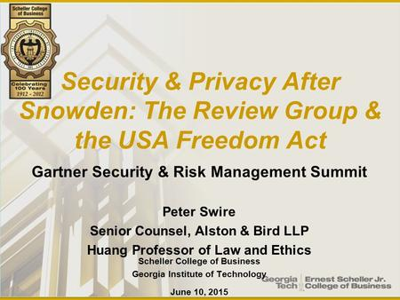 Security & Privacy After Snowden: The Review Group & the USA Freedom Act Gartner Security & Risk Management Summit Peter Swire Senior Counsel, Alston &