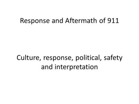 Response and Aftermath of 911 Culture, response, political, safety and interpretation.