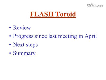 FLASH Toroid Review Progress since last meeting in April Next steps Summary Johnny Ng FLASH Coll. Mtg. 7/25/03.