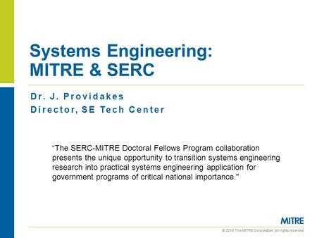 "© 2013 The MITRE Corporation. All rights reserved. Systems Engineering: MITRE & SERC Dr. J. Providakes Director, SE Tech Center ""The SERC-MITRE Doctoral."
