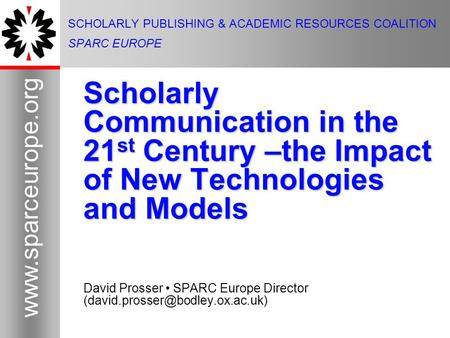 1 www.sparceurope.org 1 SCHOLARLY PUBLISHING & ACADEMIC RESOURCES COALITION SPARC EUROPE Scholarly Communication in the 21 st Century –the Impact of New.