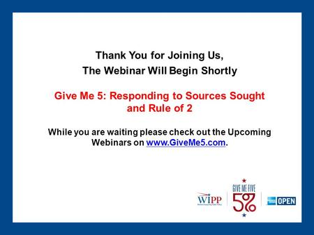 Thank You for Joining Us, The Webinar Will Begin Shortly Give Me 5: Responding to Sources Sought and Rule of 2 While you are waiting please check out the.
