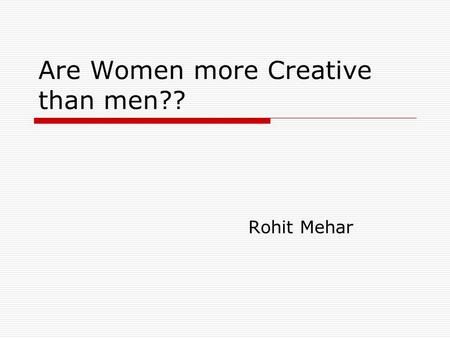 Are Women more Creative than men?? Rohit Mehar. Creativity  Creativity (or creativeness) is a mental process involving the generation of new ideas and.