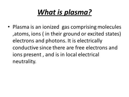 What is plasma? Plasma is an ionized gas comprising molecules,atoms, ions ( in their ground or excited states) electrons and photons. It is electrically.