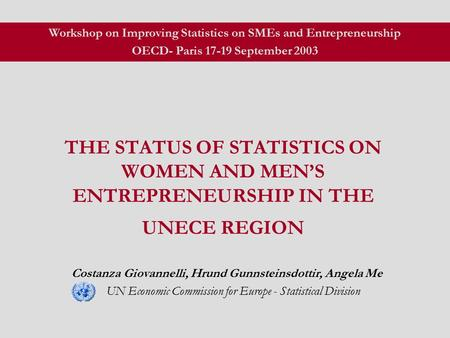THE STATUS OF STATISTICS ON WOMEN AND MEN'S ENTREPRENEURSHIP IN THE UNECE REGION Costanza Giovannelli, Hrund Gunnsteinsdottir, Angela Me UN Economic Commission.