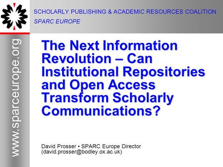 1 www.sparceurope.org 1 SCHOLARLY PUBLISHING & ACADEMIC RESOURCES COALITION SPARC EUROPE The Next Information Revolution – Can Institutional Repositories.