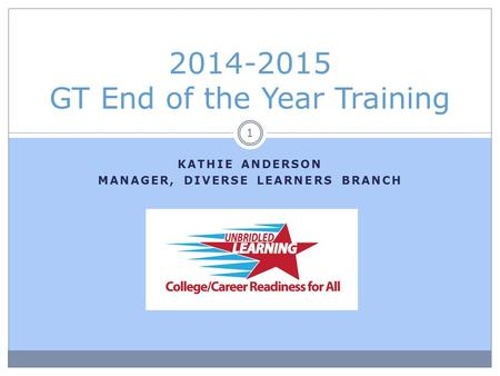 KATHIE ANDERSON MANAGER, DIVERSE LEARNERS BRANCH 2014-2015 GT End of the Year Training 1.