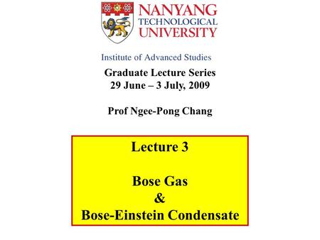 Graduate Lecture Series 29 June – 3 July, 2009 Prof Ngee-Pong Chang Lecture 3 Bose Gas & Bose-Einstein Condensate.