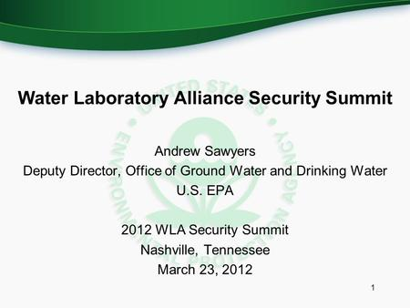 Water Laboratory Alliance Security Summit Andrew Sawyers Deputy Director, Office of Ground Water and Drinking Water U.S. EPA 2012 WLA Security Summit Nashville,