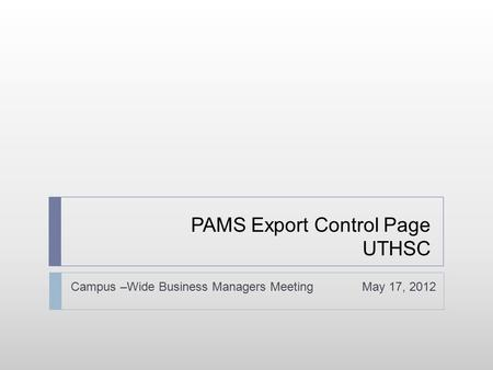 PAMS Export Control Page UTHSC Campus –Wide Business Managers Meeting May 17, 2012.