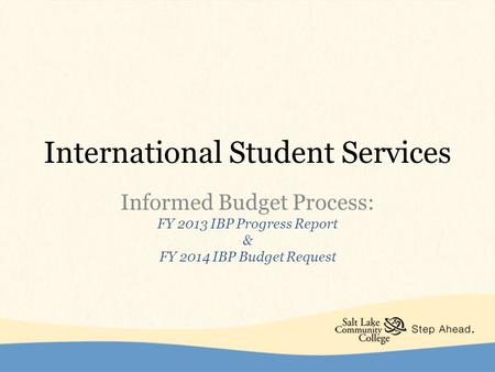 International Student Services Informed Budget Process: FY 2013 IBP Progress Report & FY 2014 IBP Budget Request.