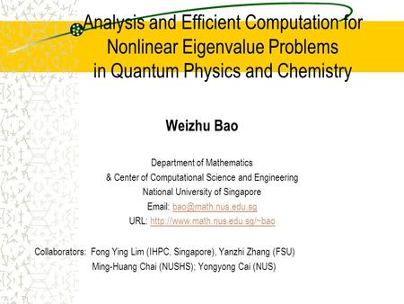 Analysis and Efficient Computation for Nonlinear Eigenvalue Problems in Quantum Physics and Chemistry Weizhu Bao Department of Mathematics & Center of.