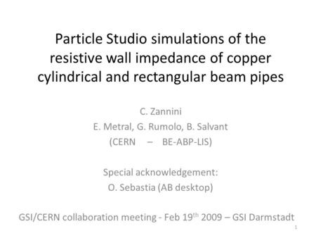 Particle Studio simulations of the resistive wall impedance of copper cylindrical and rectangular beam pipes C. Zannini E. Metral, G. Rumolo, B. Salvant.