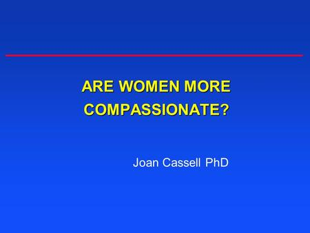 ARE WOMEN MORE COMPASSIONATE? Joan Cassell PhD.
