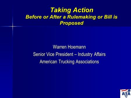 Taking Action Before or After a Rulemaking or Bill is Proposed Warren Hoemann Senior Vice President – Industry Affairs American Trucking Associations.