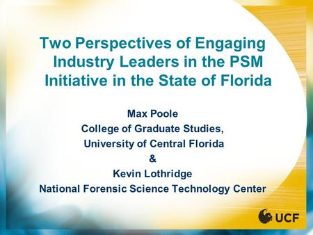 Two Perspectives of Engaging Industry Leaders in the PSM Initiative in the State of Florida Max Poole College of Graduate Studies, University of Central.