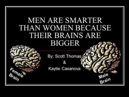 MEN ARE SMARTER THAN WOMEN BECAUSE THEIR BRAINS ARE BIGGER By: Scott Thomas & Kaytie Casanova Female Brain Male Brain.