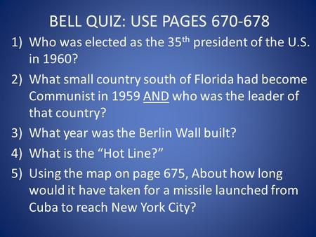 BELL QUIZ: USE PAGES 670-678 1)Who was elected as the 35 th president of the U.S. in 1960? 2)What small country south of Florida had become Communist in.