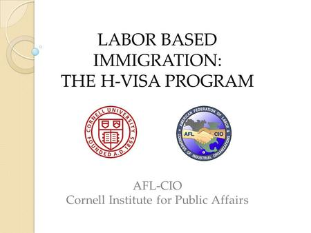 LABOR BASED IMMIGRATION: THE H-VISA PROGRAM AFL-CIO Cornell Institute for Public Affairs.