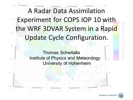 A Radar Data Assimilation Experiment for COPS IOP 10 with the WRF 3DVAR System in a Rapid Update Cycle Configuration. Thomas Schwitalla Institute of Physics.